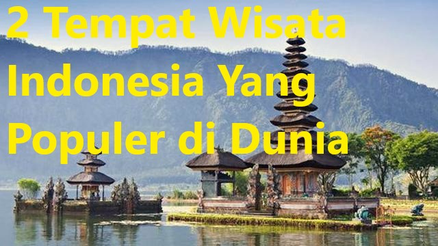 2 Tempat Wisata Indonesia Yang Populer di Dunia